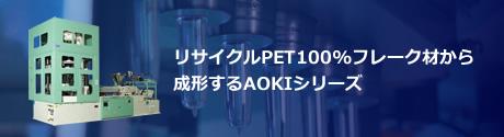 リサイクルPET100%フレーク材から成形するAOKIシリーズ